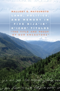 Land, Politics, and Memory in Five Nija'ib' K'iche' Títulos